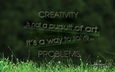 CREATIVITY is not a pursuit of ART, It's a way to solve PROBLEMS!