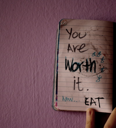 "paranoidselves:  ""You are worth it, now… EAT."" -By ParanoidSelves."