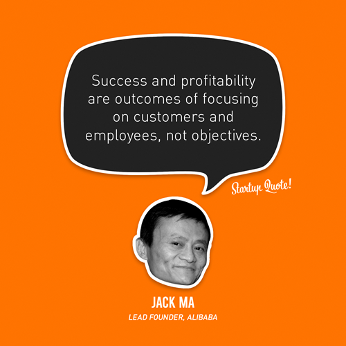 startupquote:  Success and profitability are outcomes of focusing on customers and employees, not objectives. - Jack Ma