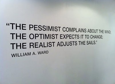 The pessimist complains about the wind'; The optimist expects it to change; The realist adjusts the sails. hiten:  (via Google)