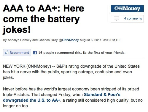 "Hey, CNN, you're above this. This credit rating thing is a serious issue. While the adults in the room are concerned about their future, you're running articles about how funny it is that ""AA+"" sounds like something you might see on a battery, or a bra size. Leave the jokes to Twitter or Mashable, or someone besides you. EDIT: If they're not above this, they should be."