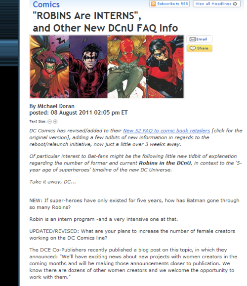 "steph-brown:     DC Comics has revised/added to their New 52 FAQ to comic book retailers [click for the original version], adding a few tidbits of new information in regards to the reboot/relaunch initiative, now just a little over 3 weeks away. Of particular interest to Bat-fans might be the following little new tidbit of explanation regarding the number of former and current Robins in the DCnU, in context to the '5-year age of superheroes' timeline of the new DC Universe. Take it away, DC… NEW: If super-heroes have only existed for five years, how has Batman gone through so many Robins? Robin is an intern program -and a very intensive one at that. UPDATED/REVISED: What are your plans to increase the number of female creators working on the DC Comics line? The DCE Co-Publishers recently published a blog post on this topic, in which they announced: ""We'll have exciting news about new projects with women creators in the coming months and will be making those announcements closer to publication. We know there are dozens of other women creators and we welcome the opportunity to work with them.""    Someone is missing in the Robins graphic, I'm js Newsarama."