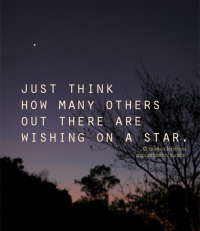 marian16rox:  Just think how many others out there are wishing on a star. You're not alone, dreamer.