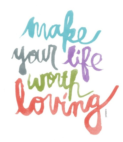 make your life worth loving {via lovelife}