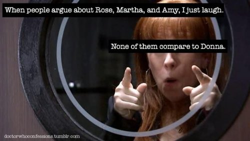doctorwhoconfessions:  When people argue about Rose, Martha, and Amy, I just laugh. None of them compare to Donna.  fuck yeah