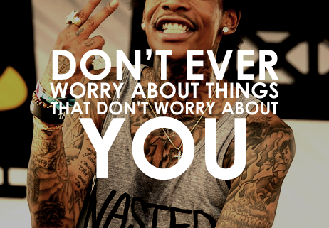 """Don't Ever Worry About Things That Don't Worry About YOU"" - Wiz Khalifa"