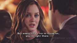 But every time I try to move on, You're right there.. - Blair