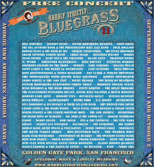 hola rockeros ~ the HARDLY STRICTLY BLUEGRASS FESTIVAL lineup been announced!  Wendy Bird, The Swanson Family Band, DeVotchKa, Alison Brown Quartet, Bela Fleck, Zakir Hussain & Edgar Meyer, Robert Plant & the Band of Joy, Over the Rhine, Jolie Holland, John Prine, Cass McCombs, Jonathan Wilson, Hot Buttered Rum, Kieran Kane, Kevin Welch & Fats Kaplin, Dry Branch Fire Squad, Maxim Ludwig & the Santa Fe Seven, Abigail Washburn, Robert Earl Keen, The Mother Hips, Robyn Hitchcock, Mekons, Greensky Bluegrass, AllofaSudden, Seamus Kennedy, The Band of Heathens, Those Darlins, Dr. John & the Lower 911, The Felice Brothers, Ollabelle, Gomez, Dark Star Orchestra, River Whyless, Buckethead, Guy Clark & Verlon Thompson, The Belle Brigade, A.A. Bondy, The Low Anthem, The Civil Wars, Ricky Skaggs, Woods, Seldom Scene, Jason Isbell & the 400 Unit, Emmylou Harris, Dive Bar Dukes, Fitz & the Tantrums, M. Ward, Chris Isaak, Reckless Kelly, David Bromberg Quartet, Steve Earle and the Dukes (and Duchesses) featuring Allison Moorer, The Del McCoury Band & The Preservation Hall Jazz Band, Broken Social Scene, Nell Robinson & Jim Nunally & Their All-Star Band, Gillian Welch, Punch Brothers featuring Chris Thile, The Wronglers with Jimmie Dale Gilmore, The Jayhawks, Moonalice, Patty Griffin, South Memphis String Band, PMW (Thursday Children's Program), Bill Kirchen, Jessica Lea Mayfield, Ryan Bingham & the Dead Horses, Otis Clay with special guest Chick Rodgers, Ralph Stanley & the Clinch Mountain Boys, Simon Joyner, MC Hammer (Thursday Children's Program), Laurie Lewis & the Right Hands, Southern Culture on the Skids, Kurt Vile & the Violators, Charlie Musselwhite, Thurston Moore, Bright Eyes, The Flatlanders featuring Joe Ely, Jimmie Dale Gilmore & Butch Hancock, The Blind Boys of Alabama, Elbow, Frank Fairfield, Bill Orcutt, Bob Mould, Earl Scruggs, Joe Purdy, Buddy Miller, Justin Townes Earle, Blame Sally, Irma Thomas, The Devil Makes Three, Kris Kristofferson & Merle Haggard, Conspiracy of Beards + MORE TBA