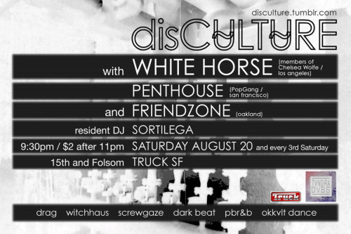 we're pleased to announce this month's disCULTURE party at TRUCK SF with WHITE HORSE (with members of Chelsea Wolfe) and SF locals PENTHOUSE (on pop gang), as well as resident dj sortilega and live art by SWEATSHOP.tv! SAT AUG 20 at TRUCK SFdisCU̴LTU̴REsan francisco's qveer okkvlt dance party!with WHITE HORSE (members of Chelsea Wolfe / los angeles)http://whitehorsebc.tumblr.com/PENTHOUSE (pop gang/ san francisco)http://soundcloud.com/penthouseforeverresident SORTILEGAhttp://soundcloud.com/sortilegalive art by SWEATSHOP.tvhttp://www.toxoplasm.org/screwgaze, minimal, dark beat, witchhaus, pbr&b9:30pm // $2 after 11pm // 21+TRUCK SF // Folsom & 15th
