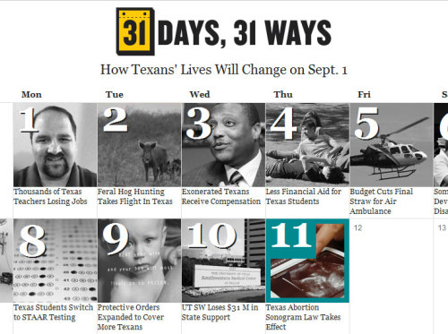 The Texas Tribune has a cool presentation of what could be an awfully boring story done another way. Here, they're laying out the 31 ways Texans' lives will change come Sept. 1, the date when most bills passed by the Legislature become law. Every day in August, they add another square to the calendar with stories of people that will be affected by the laws and how they'll be enforced. I'm not even from Texas and I think this is fascinating. Loving it, TT!