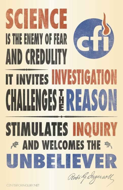 "canisfamiliaris:  ""Science is the enemy of fear and credulity: It invites investigation, challenges the reason, stimulates inquiry, and welcomes the unbeliever."" — Robert G. Ingersoll"