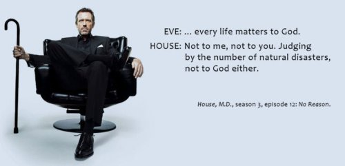 Eve: … every life matters to god House: Not to me, not to you. Judging by the number of natural disasters, not to god either. S3E12: No Reason friendlyatheist:  HA!