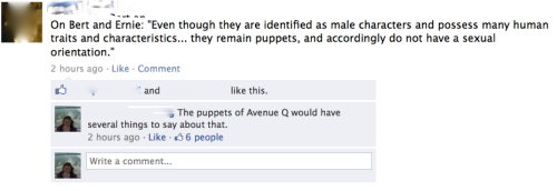 "lgbtlaughs:  [Screenshot of a Facebook posting. Original post: ""On Bert and Ernie: 'Even though they are identified as male characters and possess many human traits and characteristics… they remain puppets, and accordingly do not have a sexual orientation.'"" There is one comment, which says: ""The puppets of Avenue Q would have several things to say about that."" The comment has six ""likes.""] (Submitted by roundtop)"