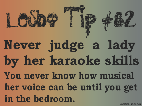 lesbotips:  It's certainly noticeable in some occasions, but can often be a welcomed surprise. [Text: Don't judge a lady by her karaoke skills. You never know just how musical her voice can be until you get into the bedroom.]