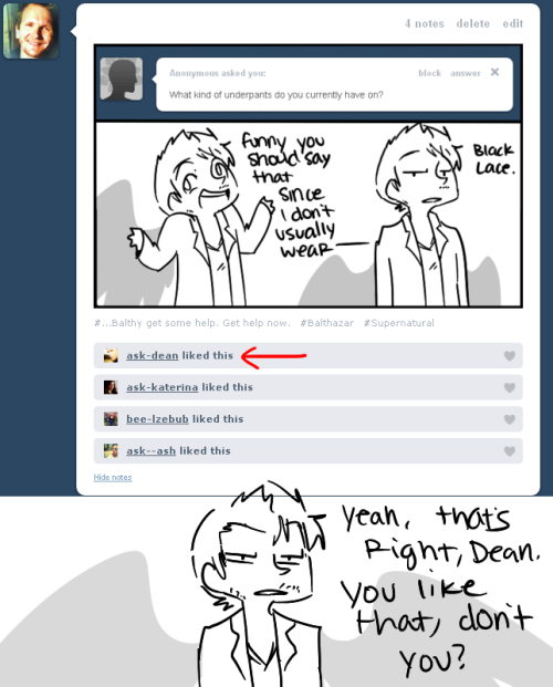 ask-soulless-sam:  ask-dean:  ask-balthazar:  ask-dean:   Who knew Balthazar likes to browse Victoria's Secret?  And who knew Dean fancied men that do so?   Now you're just putting words in my mouth, Balthazar. This is prime blackmail material, I'll have you know.   All I'm seeing is prime jacking off material.  ^ This.