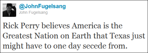 ryking:  @JohnFugelsang: Rick Perry believes America is the Greatest Nation on Earth that Texas just might have to one day secede from.