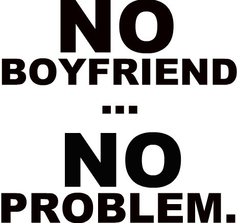 No Boyfriend No Problem, LOL :D