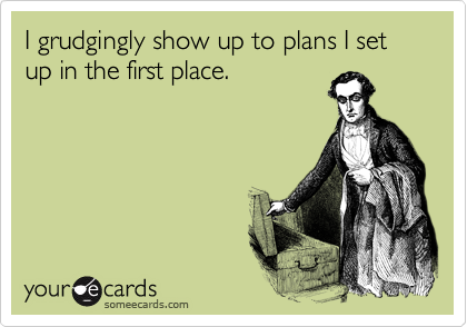 someecards:  I grudgingly show up to plans I set up in the first place.  Often true.