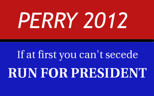 cognitivedissonance:  nom-chompsky:  Perry 2012 campaign poster.  Win ^^