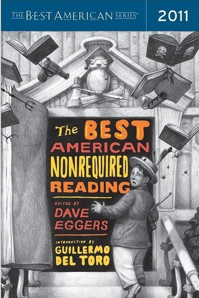 The Best American Nonrequired Reading series edited by Dave Eggers definitely has a permanent place in my shelf. If you want an eclectic anthology of fiction & nonfiction work, I highly recommend any one of their annual editions. Perfect for someone who sometimes has a short attention span like me. The introduction as well as the cover art are always done by guest writers and artists. In previous years, guest intros have been written by Matt Groening, Judy Blume, Beck, David Sedaris, just to name a few. Artists such as Adrian Tomine, Maurice Sendak, and Banksy have contributed cover art. I still have yet to complete my own collection of past editions but I just found out the one for 2011 is set to release this October with an introduction by Guillermo del Toro! Best believe I pre-ordered that shizz.