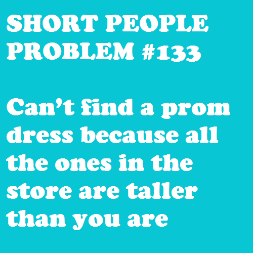 Submitted by katherineexo So true :/ I remember having to get my dress hemmed SIX INCHES for prom -Christina