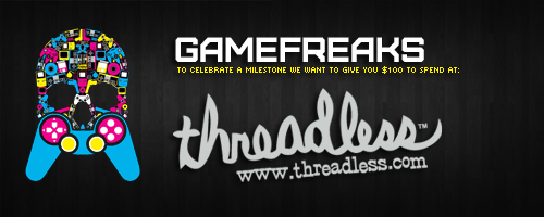 - Gamefreaks Milestone Contest - Your chance to win a $100 Threadless voucher. Just leave a comment on their Facebook post. Winner announced 22/08/2011. To double your chances, throw a reblog down on this post.