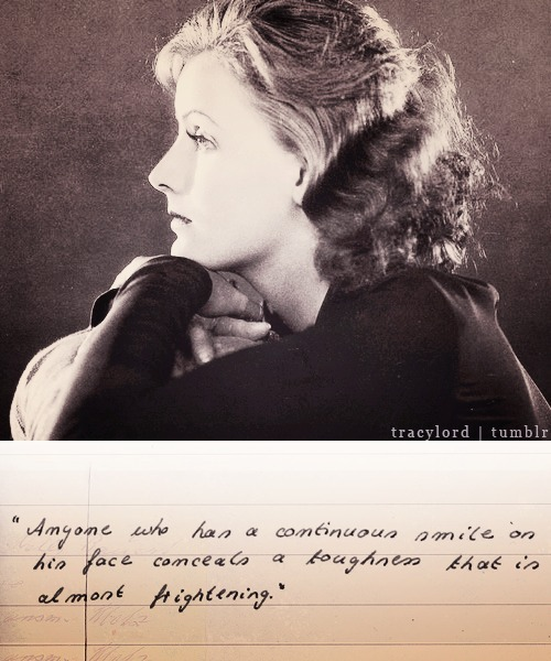 "tracylord:  Classic Hollywood Meme | 03 Favourite Quotes  ↳ By Greta Garbo  ""Anyone who has a continuous smile on his face conceals a toughness that is almost frightening."""