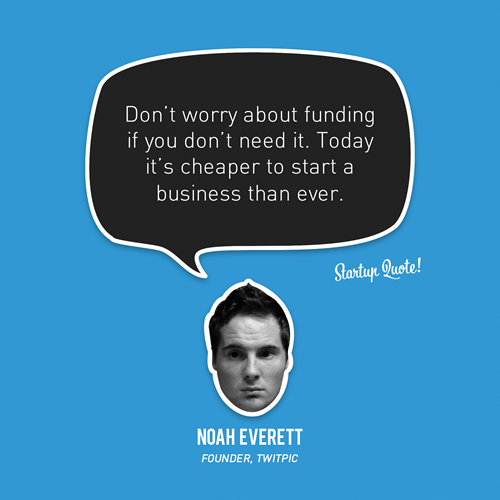 startupquote:  Don't worry about funding if you don't need it. Today it's cheaper to start a business than ever. - Noah Everett