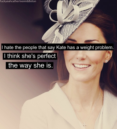 2royals1blog:   EVERYONE REBLOG THIS  YOU ARE FUCKING RIGHT GIRL. SHE IS PERFECT THE WAY SHE IS. NO I KNOW WHAT TO TELL MY FRIENDS, THANK YOU.