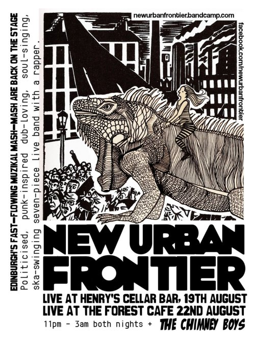 New Urban Frontier & Chimney Boys August 22, 11pm Bristo Hall  Politicised, punk-inspired, dub-loving, soul-singing, ska-swinging, seven-piece live band with a rapper!  Edinburgh's resident fast-paced muzikal mash mash 'New Urban Frontier' are joined on stage by the riotously wonderful folk of the Chimney Boys, all the way from Kent. Get your feet moving, and come celebrate the end of the summer and the launch of our latest E.P. 'Climbing The Walls Of Babylon'.
