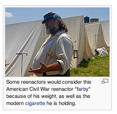 "The Wikipedia user that posted the above photo (in the ""historical reenactments"" article) not only took the time and trouble to include this poor fellow's full name in the attributions, but then also uploaded an updated version of the photo that ""corrected lighting on shadowed face."" I wonder how they managed to restrain themselves from also including his email address. Chuckle if you must at this poor farby's plight, reader. But the day is coming soon when there will not be single person left in the Western world whose personal flaws and failings have not been used to photographically illustrate a concept on Wikipedia.  See also, though at least the subject is not identified by name in this case."