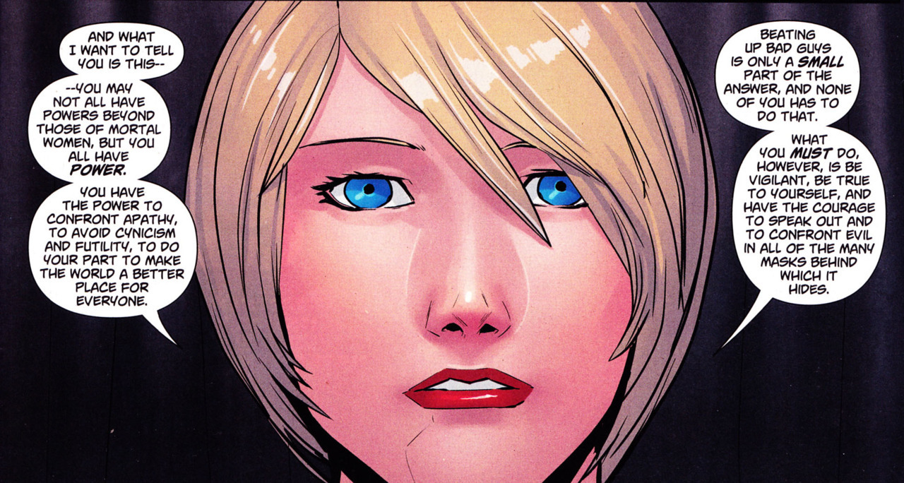 "Another fantastic sentiment from Power Girl #26. ""You have the power to confront apathy, to avoid cynicism and futility, to do your part to make the world a better place for everyone…be true to yourself, and have the courage to speak out and to confront evil in all of the many masks behind which it hides."" - Matthew Sturges"