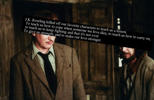 acciomoony:  harrypotterconfessions:  J.K. Rowling killed off our favorite characters to teach us a lesson. To teach us how to cope when someone we love dies, to teach us how to carry on, to teach us keep fighting and that it's not over. To give us strength, and to make our love stronger.  omgggggggggg. too much feel.