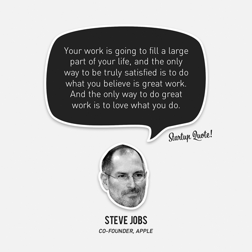 startupquote:  Your work is going to fill a large part of your life, and the only way to be truly satisfied is to do what you believe is great work. And the only way to do great work is to love what you do. - Steve Jobs