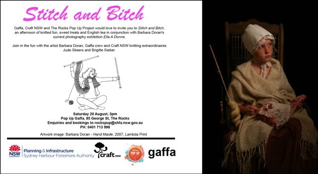 Stitch and Bitch this Saturday!Gaffa, Craft NSW and The Rocks Pop Up Project would love to invite you to 'Stitch and Bitch,' an afternoon of knitted fun, sweet treats and English tea in conjunction with Barbara Doran's  current photography exhibition 'Ella A Donne'. Join in the fun with artist Barbara Doran, Gaffa crew, and Craft NSW knitting extraordinaires Jude Skeers and Brigitte Sieber. Saturday 20 August, 3pmPop Up Gaffa, 85 George St, The Rocks Enquiries and bookings to rockspup@shfa.nsw.gov.au / 0401 713 998