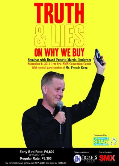 "MARTIN LINDSTROM: TRUTH & LIES ON WHY WE BUY  SMX Convention Center, Mall of Asia Complex, Pasay CitySep 08, 2011 01:00pmMARTIN LINDSTROM BUYOLOGY SYMPOSIUM""TRUTH & LIES ON WHY WE BUY""Speakers: Martin Lindstrom, Francis Kong08 SEPTEMBER 2011 THURSDAY 1:00PM-6:00PMFUNCTION ROOM 5SMX CONVENTION CENTEREARLY BIRD RATE PROMO!P6,600 up to 31 JULY 2011REGULAR RATEP8,300   BUYOLOGY SYMPOSIUM If you're curious to learn more about your Buyology—to understand why Apple fans are willing to wait in line for 48 hours to receive a t–shirt; why we just can't drink a Corona beer without squeezing a wedge of lime into the bottle neck; and why Marcella, a 42-year-old woman from California has more than 500 gifts in her home from Marlboro—then the Buyology Symposium is a must for you. The Buyology Symposium explores why everything we believe about why we buy is wrong. Product placement is off track, sex doesn't sell and the TV commercial is dead in the water. So what's next for marketing? How can we repair advertising approaches when the basic toolkit for it—and which the $600 billion advertising industry depends on—needs fixing? Packed with amazing cases, groundbreaking insights and intriguing data, the Buyology Symposium addresses exactly that conundrum: how we replace the broken tools to enhance the success of advertising and branding. This multimedia show explores what Martin Lindstrom and his global team of scientists have learned from the world's largest ever NeuroMarketing study. It holds revelations about the advertising of tomorrow, the future of TV commercials, and product placement revelations based in startling insights into our 'buyology'."