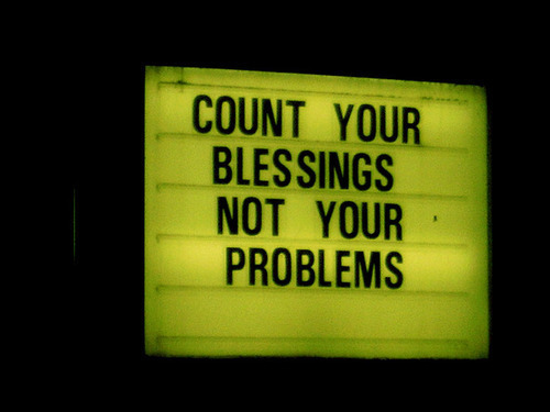 jeremydwill:  Count your blessings, not your problems.