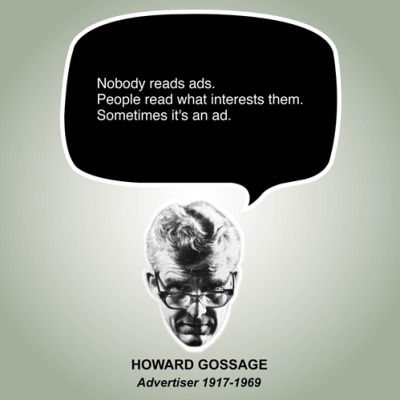 """Nobody reads ads. People read what interests them. Sometimes it's an ad."" - Howard Gossage nevver:  Nobody Reads Ads"