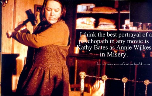 """I think the best portrayal of a psychopath in any movie is Kathy Bates as Annie Wilkes in Misery."""