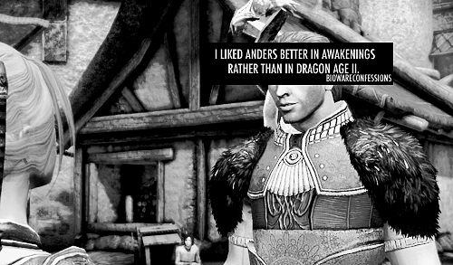 anderfels:  dragonagestuff:  I agree a thousand times. I loved the Awakening Anders.I enjoyed very much to flirt with him and made me very sad not to have a real romance in Awakening. That's why I was very happy that in DA2 was possible to have a romance with him.But I did not expect a so changed Anders. He was tender, sweet and this is a beautiful thing, but ..this wasn't Anders.  On awakening he was a rebel, strong, sarcastic and happy. Seemed that Nothing and no one could stop him.In DA2 is sad, full of problems, and more depressed. Perhaps more mature, but not so young. Bioware. What have you done?  i love both, to be honest. and i feel like my love for both isn't a mutually exclusive but rather mutually beneficial kind of thing. the change anders undergoes is rather the entire point—you know a character in his callow, selfish, hilarious but avoidant youth, before you know him underneath a completely different set of constraints, burdens, and circumstances with a new-found (albeit complicated) maturity. the reason anders works so well, why i love him so much on both ends of the spectrum, is because you've seen both ends; you know who he was and who he's become. over the course of time, people change. time changes them. no one stays the same forever and anders, albeit in an accelerated fashion with dire external pressures, undergoes tremendous change. we get to watch that. we get to see its consequences, its tolls, its realities. what anders goes through changes him. the intensity of that change in anders comes in a very exaggerated form, yes, and with its prices, but that's rather the point of the change, and to highlight that extremity is what gets me so good about his place in the story.  do i love carefree, self-involved, flirty, aimless anders? yep. do i love dragon age 2 anders, with a cause and a purpose that's bigger than he is, tragedy and hope and tenderness and anger and pain combined? sure do. but what i love most of all is that they're the same person, part of the same character arc.      This.  At this point it doesn't even get me annoyed when I see people talk about how disappointed they are in new!Anders compared to Awakening!Anders, it just makes me feel… sad, I guess.  Sad, that so many people seem to be completely missing the point of a fabulous, bittersweet story arch that took a shallow man and made him grow as a person, however unhappily.
