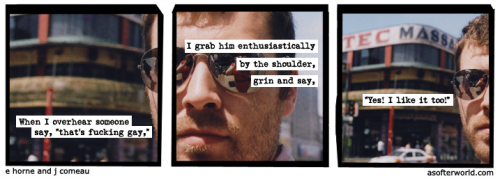 "lgbtlaughs:  Title: I make sure to show him all my teeth (A softer world: three panel cartoon. first panel reads 'When I overhear someone say ""that's fucking gay,""' second panel reads: 'I grab him enthusiastically by the shoulder, grin and day,' third panel reads: '""Yes! I like it too!"".) (Submitted by itsnotyourbodythatmakesyouill)"