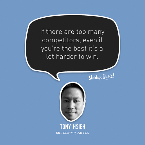 startupquote:  If there are too many competitors, even if you're the best it's a lot harder to win. - Tony Hsieh