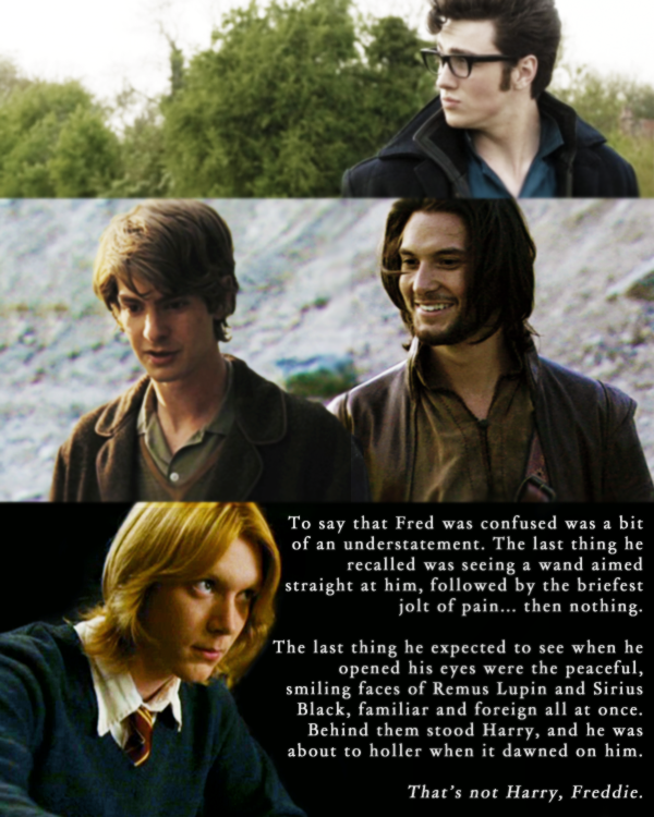 "cleansweepfive:  Ben Barnes as Sirius BlackAndrew Garfield as Remus LupinAaron Johnson as James Potter& James Phelps as Fred Weasleyfrom my Marauders Era Dreamcastdedicated to Emma, my Caradoc, the Bom to my Bur - for enabling me.  The  plains of the afterlife were vast and unending, stretching as far as  the eye can see from end to end. In the midst of it all, three spirits  traveled side-by-side, walking together just like they had always done. ""Why didn't Lily come with us today, mate?"" Sirius asked, turning to the man on his left. ""Did something hold her up?"" James  shook his head. ""She's with Dorcas and Marlene. Figured we'd have a  boys day out, now that Moony's here. And… I think she just really  wanted to sit and watch Harry for a bit."" Sirius understood. He,  too, had days, where all he did was watch over Harry. On other days he  would check in on Remus, and see how little Teddy was. The War had  ended, and the Dark Lord had been defeated - but there was a price to be  paid. The moment he and James found Remus wandering the plains alone,  Sirius' heart both leaped and broke at the same time. It leaped, because  he never imagined being able to see his dearest friend again so soon. It broke his heart to see Remus there, because, well, it meant that he was dead. Just like him. Just like James and Lily. Ever  the man of logic, Remus came to accept the reality of his death quite  readily, knowing that his sacrifice was not in vain, and even then, as  Sirius looked at him,  there was a serene, peaceful smile on his face. ""You all right then, Remus?"" Sirius murmured, reaching out to clasp his shoulder gently. ""You don't miss Dora already, do you? Bloody hell, let the woman catch up with her dad, won't you?!"" Remus  rolled his eyes, grinning. ""I'm fine, Sirius, thank you. It just takes a  bit of acclimating to get used to being 'round you two again. It's as  though things never cha—"" ""Who's that?"" Both Sirius and  Remus turned at the sound of James' voice. Peering off into the  distance, he saw a young man lying on the ground. Tall and lanky, he  looked somewhat familiar to James; the fiery red hair atop his head told  him that this boy was most definitely a Weasley. ""Ah,"" Remus said, frowning slightly, ""that would be Fred."" ""Fred Weasley,"" Sirius continued, looking at James while they approached the boy. ""Arthur and Molly's boy."" James' expression hardened. ""He was too young."" ""Not  that much younger than you and Lily,"" Remus reminded him, and his eyes  widened slightly when he saw that Fred had begun to stir. ""Come on.  He'll be disoriented. Best if we're there when he wakes."" —————————————— To  say that Fred was confused was a bit of an understatement. The last  thing he recalled was seeing a wand aimed straight at him, followed by a  jolt of pain… then nothing. Now, he was lying in the midst of a  grassy plain, and Hogwarts was nowhere in sight. Perhaps he had  disapparated to safety? Or maybe there was a Portkey involved. Where was  George? His mind was a jumble of thoughts. The last thing he  expected to see when he opened his eyes were the peaceful, smiling faces  of Remus Lupin and Sirius Black, familiar and foreign all at once. They  seemed much younger, somehow, if that were even possible, and no lines  of worry were etched in their faces. Behind them stood Harry - a  familiar face that Fred was more than glad to see - and he was about to  holler when it dawned on him. Sirius has been dead for years. And Remus… I saw Remus fall. He blinked, giving the third man a closer look. That's not Harry, Freddie. ""Hello, Fred,"" Sirius greeted, smiling widely. ""Good to see you again."" As Fred regained his bearings, he stared at the three men standing before him in wonder. ""But… the lot of you are…"" ""Yes,"" Remus nodded, confirming Fred's thoughts. ""So… that means that I am, too?"" ""Yeah."" It  was an odd feeling, really, to have people nod and tell you that you  were dead. For some reason, however, Fred didn't seem too entirely  bothered by the revelation. Until, of course, he thought of— ""George,"" he gasped, his head darting around in search of his twin. ""Where's George?"" ""He's not here,"" Remus quietly said, his gaze falling to the ground. ""And the fighting?"" came his next question. At that, Sirius managed a small smile. ""Over. Voldemort's gone."" Fred  was torn between relief and sorrow. George was all right. George was  okay, and he was probably with Harry and Ron and his parents and  siblings, safe and sound. But George wasn't with him, and somehow it felt like he just lost a limb. Or, more accurately, half of himself. ""C'mon  then,"" the man behind Remus and Sirius said, reaching forward and  taking Fred's hand, helping him rise to his feet. ""Lily would have a  good laugh, meeting you. And you can tell her stories about Harry. She  never tires of hearing them, does she, Moony?"" ""No, she doesn't,""  Remus chuckled. Seeing the awed look on Fred's face, he tilted his head.  ""Ah, right. This is… you might've guessed already… James Potter.  Harry's dad."" Fred was staring at him, his mouth slightly agape.  They really weren't kidding when they'd said that Harry was a spitting  image of his father. Every single aspect of him save for Harry's eyes -  all of it came from James. ""It's an honour, sir. You're legendary."" Sirius made a gagging noise, rolling his eyes. ""Oh, here we go."" ""It's true, though!"" Fred argued, looking amongst them. ""And it's all of you! You're the Marauders. All the stories about you, and about my uncles? Georgie and I worship you."" ""There'll  be no worshiping here, Fred,"" James said, clapping his shoulder. ""And  speaking of them… I'm sure Gideon and Fabian would like to meet you,  too. We just have to walk back to the main road, and we'll find them  all."" ""And where does the main road go?"" ""Onwards,"" Sirius said, and the simple reply seemed to explain everything in itself. The  four men walked together in silence for some time, letting Fred take  all of this new information in. There was a profound sense of melancholy  about him, and Remus especially understood; Fred had never been without  George in all his years, and now he would have to learn how to cope  without him. In life, George would have to learn how to do the same. ""You'll be able to watch over him,"" SIrius offered, seemingly reading Fred's thoughts. ""Keep an eye on him and everything."" ""Good,"" Fred replied, grateful. ""Th—that'd be nice."" As  they reached the main road, Fred saw a city ahead, vast and unending  and unchanging and more beautiful than he could have ever imagined. He  was awestruck, to the point that he didn't even realise that someone had  approached them. When he looked beside him, he saw a young woman rush  into Sirius' embrace. Her dark hair was long and flowing behind her, and  it fluttered in the wind, a stark contrast against the pale white of  her summer dress. She was smiling brightly - even moreso after Sirius  kissed her - and when she finally drew back, Fred realised that he  recognised her. Her name was Dorcas - she was in that photograph of the  old Order of the Phoenix. ""Dorcas, love,"" Sirius said, ""we've got a new guest. This is Fred Weasley."" Turning  to Fred, Dorcas offered him a wistful smile, both sad and welcoming all  at once. ""You look just like your dad and Fabian mixed together,"" she  murmured, regarding him with her bright, twinkling eyes. ""I'm Dorcas.  Meadowes or Black… I respond to either, really. I prefer Black, though."" It was James' turn to roll his eyes and gag, then. ""Oh shut up, Prongs,"" Sirius hissed, punching his arm. ""Make  me, Padfoot,"" came James' reply, and Sirius looked just about ready to  hex his best friend when Remus intervened, getting between them and  pushing them apart wordlessly. ""Do you think you could get  Fabian and Gideon, Dorcas?"" Remus asked, still keeping his friends on  either side of him. ""And Nymphadora, too, if you see her. I want them  all to see Fred."" ""Of course,"" she smiled. Returning her gaze to Sirius, she kissed his cheek. ""Be good,"" came her words - with a tone of warning - before she rushed back towards the city. ""She says it like I'm not,"" Sirius mumbled. James, Remus, and Fred all replied to him in unison: ""You aren't."" Fred  managed to laugh then - the first time he'd laughed in quite some time -  and it came as a relief. Although it would all take some getting used  to, he felt good. He felt at peace. The contentment seemed to  show through his expression, because Remus had been grinning up at him.  ""That's a good man, Fred,"" Remus murmured. The four of them  looked out at the city, and in the distance, Fred could just make out  the shapes of four people approaching. Two of them had fiery red hair -  his uncles, to be sure, and he couldn't help but smile knowing that in  just a few moments, he'd be surrounded by every man he'd ever idolised. ""George would've loved to be here with me, meeting you lot,"" he said to no one in particular. ""In time,"" James assured him. ""But until then, I hope you don't mind hanging out with us."" Fred looked incredulous. ""You're joking, right? This is my bloody life's dream. Or, well… death's dream, now, I suppose."" ""Cracking  jokes already,"" Sirius noted with a snicker. ""You'll fit right in. You  already do! I can already see the hijinks we'll be up to."" Remus nodded in agreement, though he gave Sirius a sidelong glance for his words. ""Moony, Rapier, Padfoot and Prongs. It flows well, doesn't it?"" Fred broke into a wide smile. In time, Georgie. I'll see you again in time. I'll save a spot for you until then. ""Yeah,"" he finally said, at peace. ""It does."""