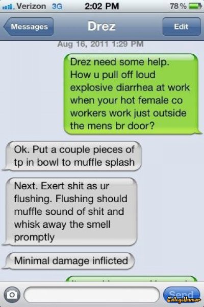 collegehumor:  Friend Advice: How to Muffle Explosive Diarrhea If that doesn't work, you can just quit.