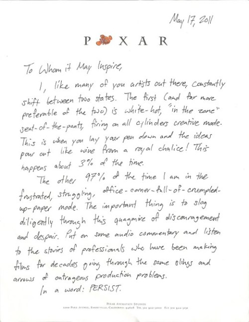 "brain-food:  In May of this year, Pixar animator Austin Madison kindly hand-wrote the following open letter to aspiring artists, in a bid to inspire them through times of creative drought. It's a lovely, eloquent letter, and in fact contains advice valuable to people in many a creative field. It was written as a contribution to the Animator Letters Project.  Transcript PIXARMay 17, 2011To Whom it May Inspire, I, like many of you artists out there, constantly shift between two states. The first (and far more preferable of the two) is white-hot, ""in the zone"" seat-of-the-pants, firing on all cylinders creative mode. This is when you lay your pen down and the ideas pour out like wine from a royal chalice! This happens about 3% of the time. The other 97% of the time I am in the frustrated, struggling, office-corner-full-of-crumpled-up-paper mode. The important thing is to slog diligently through this quagmire of discouragement and despair. Put on some audio commentary and listen to the stories of professionals who have been making films for decades going through the same slings and arrows of outrageous production problems. In a word: PERSIST.PERSIST on telling your story. PERSIST on reaching your audience. PERSIST on staying true to your vision. Remember what Peter Jackson said, ""Pain is temporary. Film is forever."" And he of all people should know. So next time you hit writer's block, or your computer crashes and you lose an entire night's work because you didn't hit save (always hit save), just remember: you're never far from that next burst of divine creativity. Work through that 97% of murky abyssmal mediocrity to get to that 3% which everyone will remember you for!I guarantee you, the art will be well worth the work! Your friend and mine, Austin Madison""ADVENTURE IS OUT THERE!"" (via Letters of Notes; Animated Letters Project)   Because all of my friends in the arts need to read this."