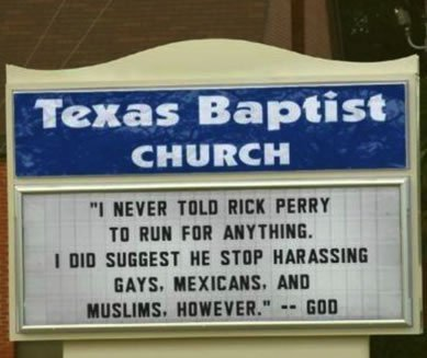 "(image description: Church sign that reads ""I never told Rick Perry to run for anything. I did suggest he stop harassing gays, Mexicans, and Muslims, however."" — God) (Stolen from Tumblr pal NefariousNewt's Facebook)"