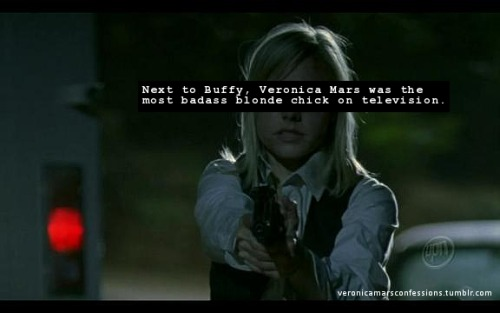 "veronicamarsconfessions:  ""Next to Buffy, Veronica Mars was the most badass blonde chick on television."""
