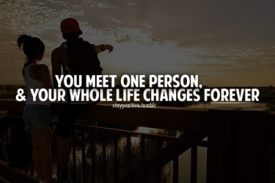 You meet One person & Your whole life changes changes FOREVER!♥