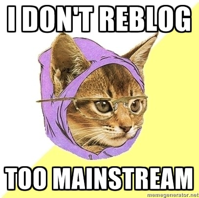 I don't reblog. Too mainstream.
