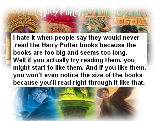 harrypotterconfessions:  I hate it when people say they would never read the Harry Potter books because the books are too big and seems too long. Well if you actually try reading them, you might start to like them. And if you like them, you won't even notice the size of the books because you'll read right through it like that.